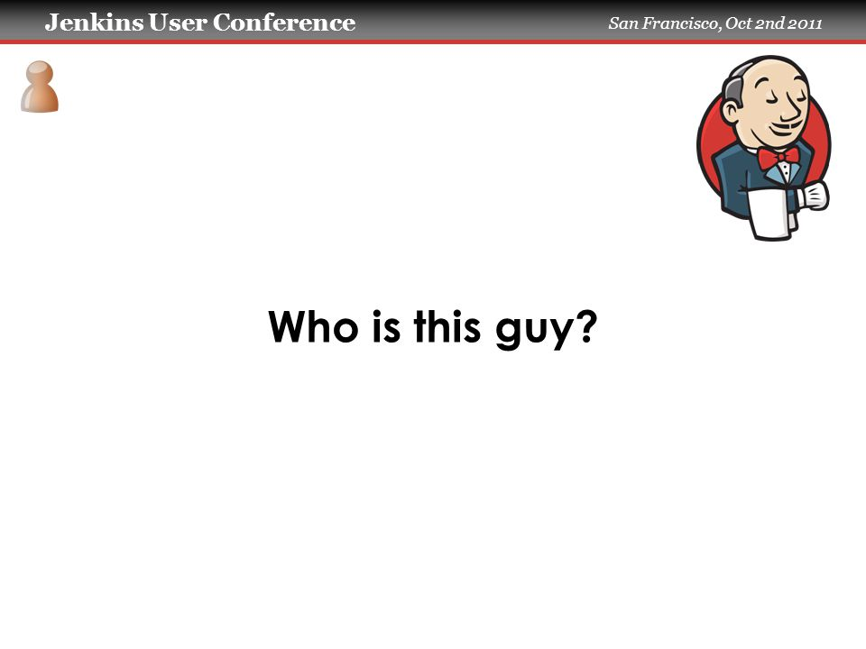 Jenkins User Conference San Francisco, Oct 2nd 2011 Who is this guy?