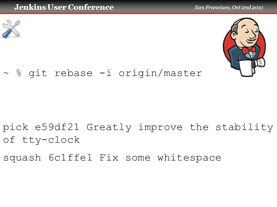 Jenkins User Conference San Francisco, Oct 2nd 2011 ~ % git rebase -i origin/master pick e59df21 Greatly improve the stability of tty-clock squash 6c1ffe1 Fix some whitespace [detached HEAD 785692b] Greatly improve the stability of tty-clock 1 files changed, 2 insertions(+), 0 deletions(-) Successfully rebased and updated refs/heads/change-4.