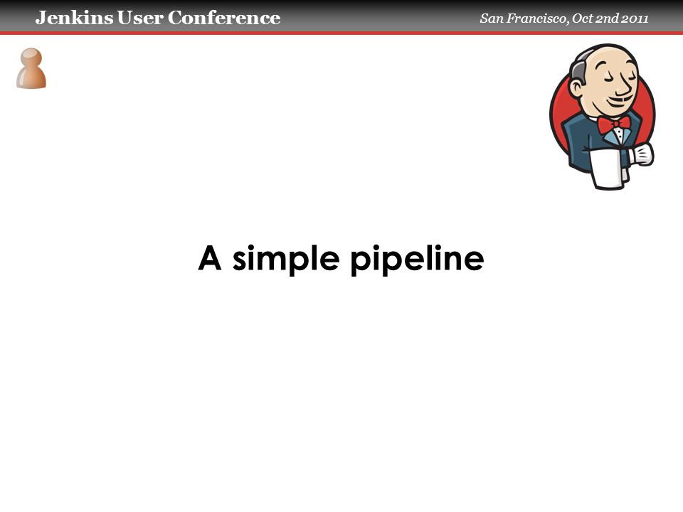 Jenkins User Conference San Francisco, Oct 2nd 2011 A simple pipeline