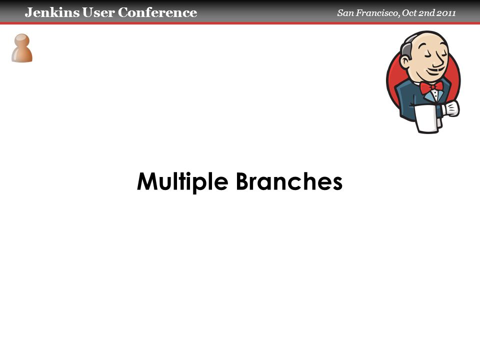 Jenkins User Conference San Francisco, Oct 2nd 2011 Multiple Branches