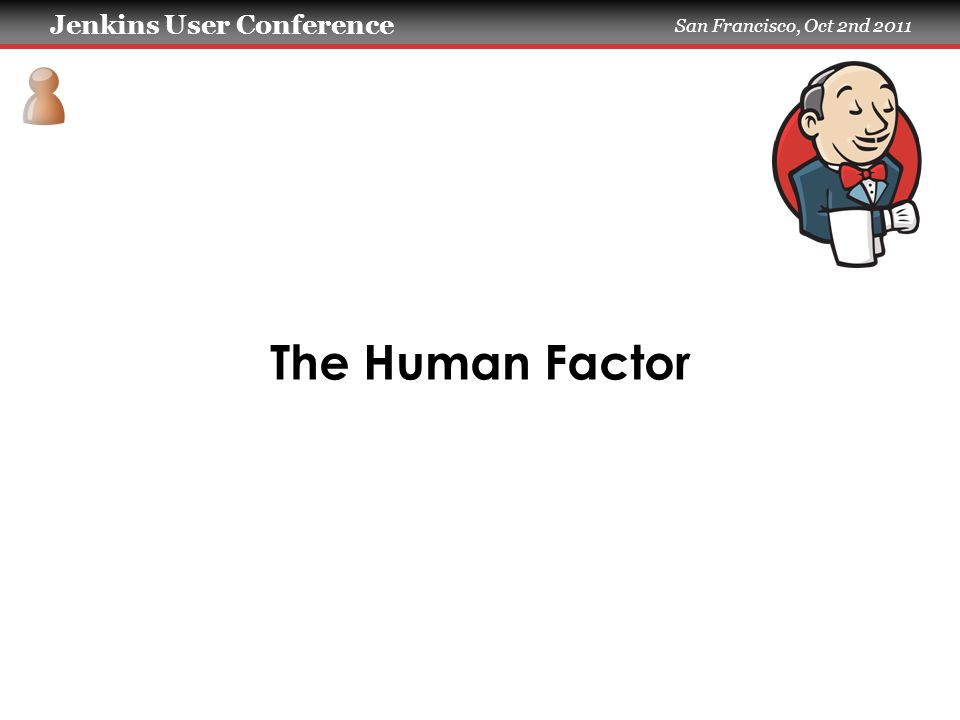 Jenkins User Conference San Francisco, Oct 2nd 2011 The Human Factor