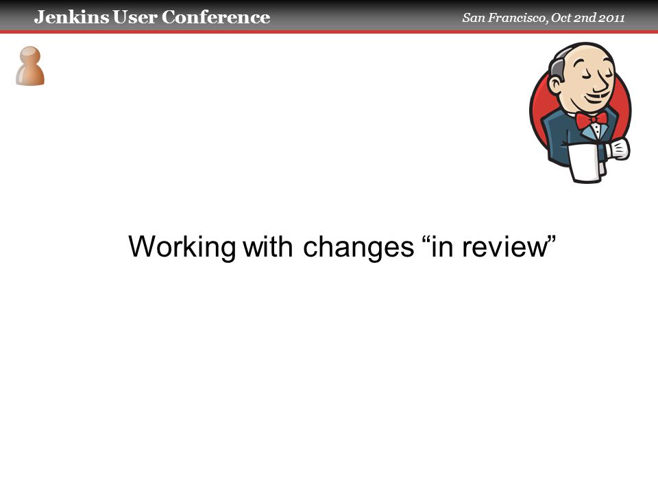 Jenkins User Conference San Francisco, Oct 2nd 2011 Working with changes in review