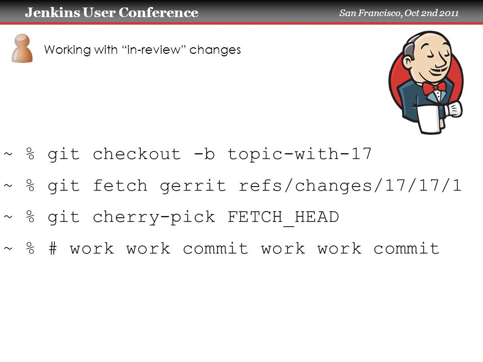 Jenkins User Conference San Francisco, Oct 2nd 2011 Working with in-review changes ~ % git checkout -b topic-with-17 ~ % git fetch gerrit refs/changes/17/17/1 ~ % git cherry-pick FETCH_HEAD ~ % # work work commit work work commit