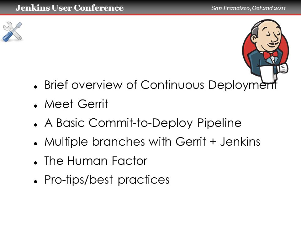Jenkins User Conference San Francisco, Oct 2nd 2011 Brief overview of Continuous Deployment Meet Gerrit A Basic Commit-to-Deploy Pipeline Multiple branches with Gerrit + Jenkins The Human Factor Pro-tips/best practices