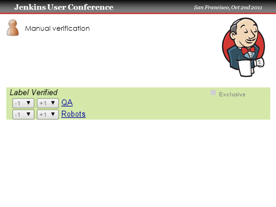 Jenkins User Conference San Francisco, Oct 2nd 2011 Manual verification