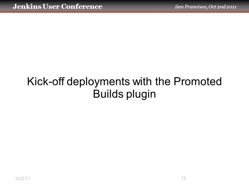 Jenkins User Conference San Francisco, Oct 2nd 2011 10/2/1175 Kick-off deployments with the Promoted Builds plugin