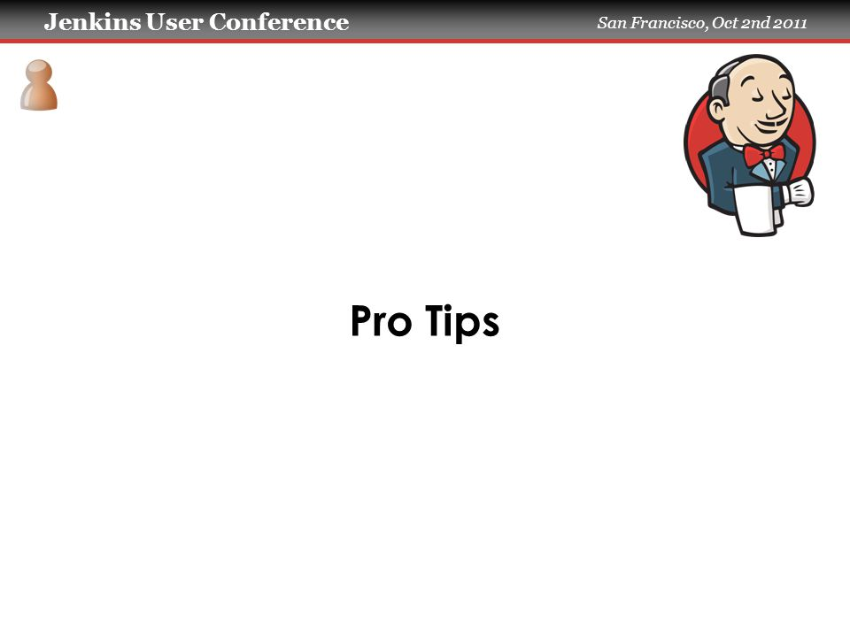 Jenkins User Conference San Francisco, Oct 2nd 2011 Pro Tips