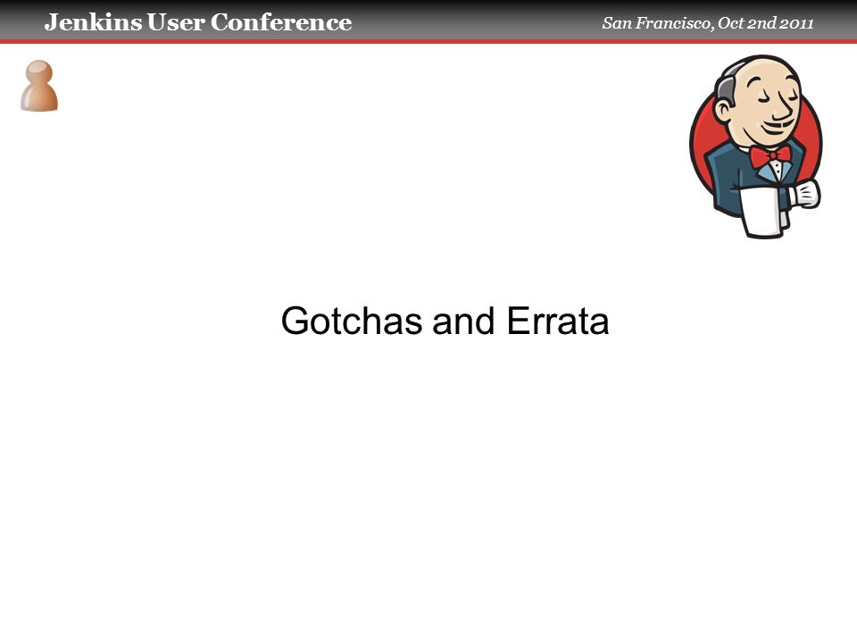 Jenkins User Conference San Francisco, Oct 2nd 2011 Gotchas and Errata