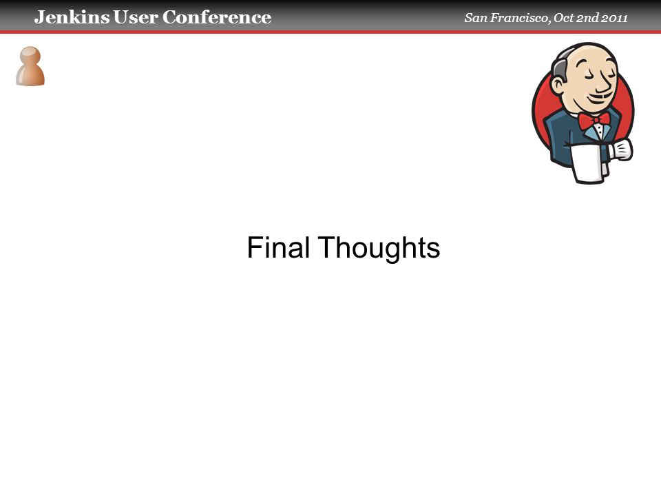 Jenkins User Conference San Francisco, Oct 2nd 2011 Final Thoughts