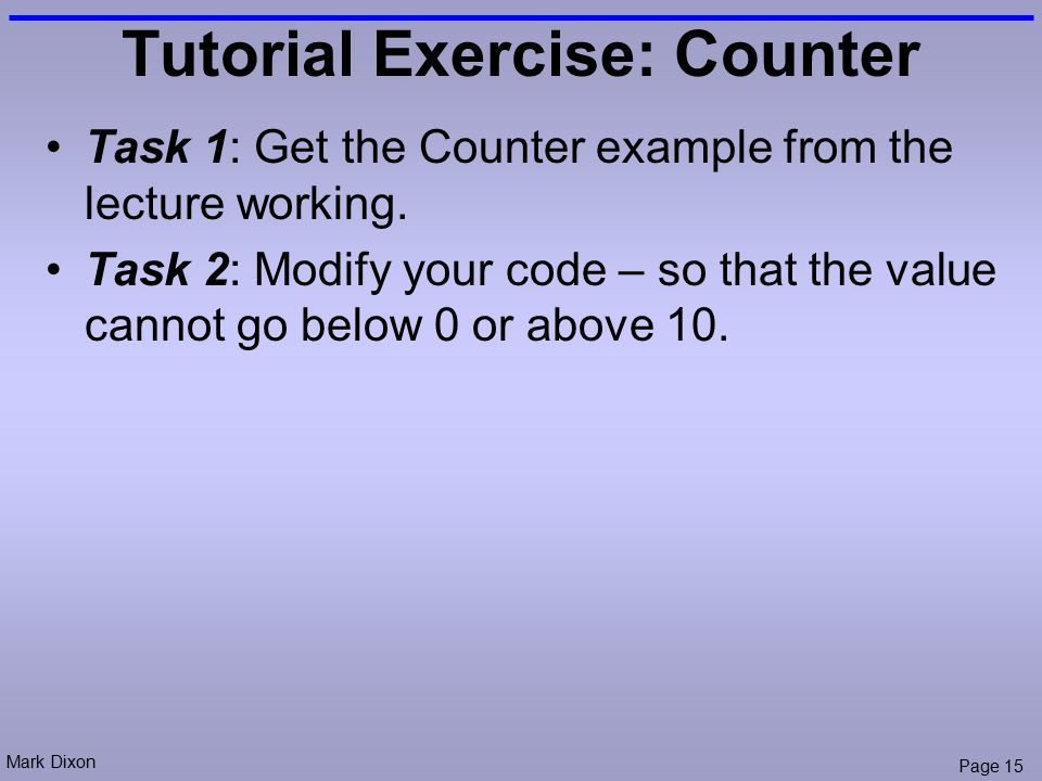 Mark Dixon Page 15 Tutorial Exercise: Counter Task 1: Get the Counter example from the lecture working.
