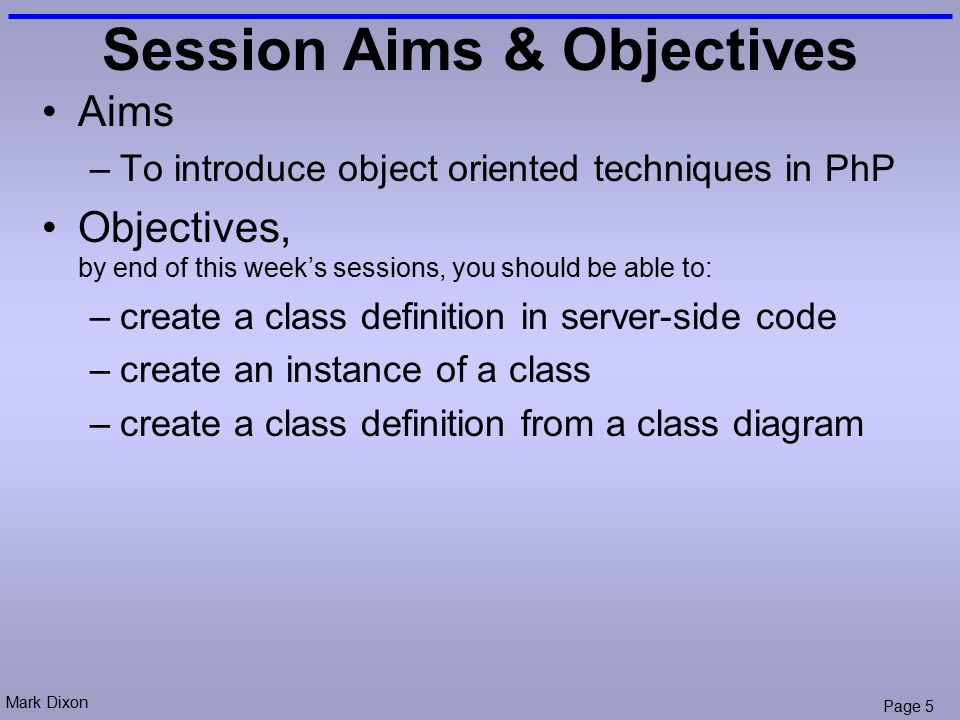 Mark Dixon Page 5 Session Aims & Objectives Aims –To introduce object oriented techniques in PhP Objectives, by end of this week's sessions, you should be able to: –create a class definition in server-side code –create an instance of a class –create a class definition from a class diagram
