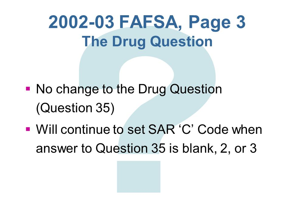 "2002-03 FAFSA, Page 3 Question 28  Question 28 -- Reworded statement to clarify what happens if student answers ""Yes """