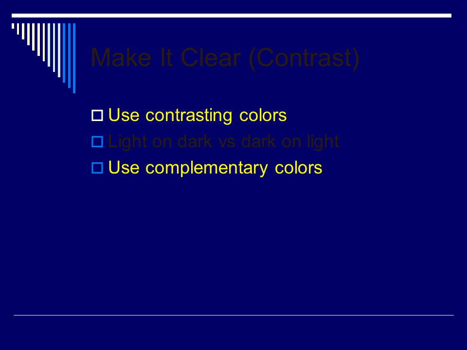 Make It Clear (Contrast)  Use contrasting colors  Light on dark vs dark on light  Use complementary colors This is light on dark