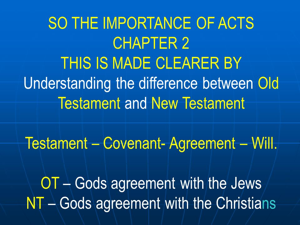 SO THE IMPORTANCE OF ACTS CHAPTER 2 THIS IS WHY Acts 2 is important OT – Gods agreement with the Jews LOOKED FORWARD to the sacrifice of Jesus and the resurrection NT – Gods agreement with the Christians LOOKS BACK UPON the sacrifice of Jesus and the resurrection
