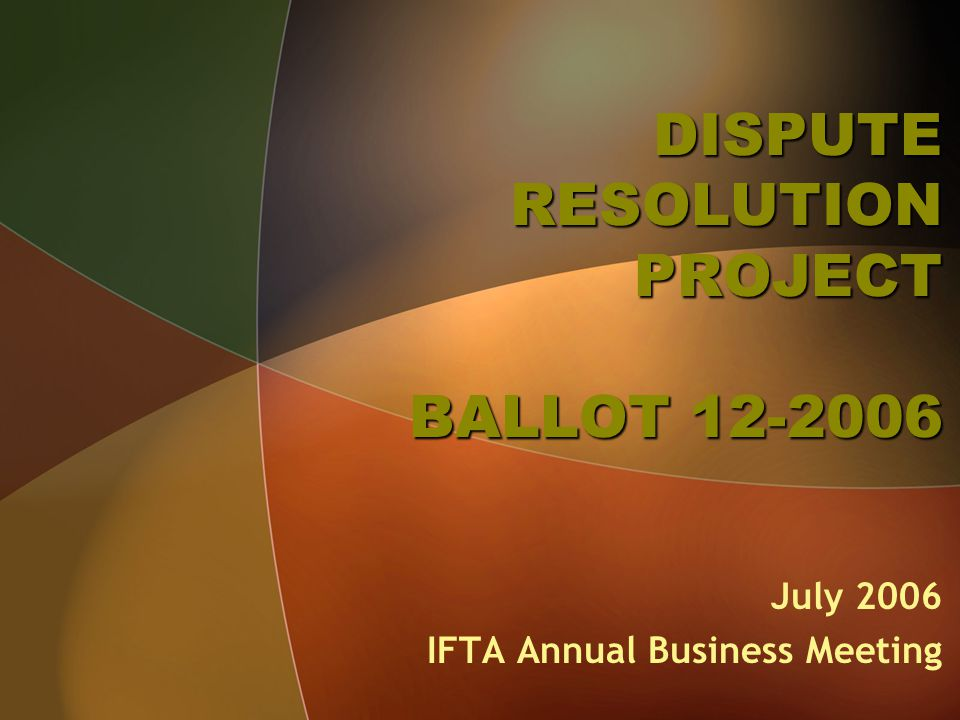 DISPUTE RESOLUTION PROJECT BALLOT 12-2006 July 2006 IFTA Annual Business Meeting