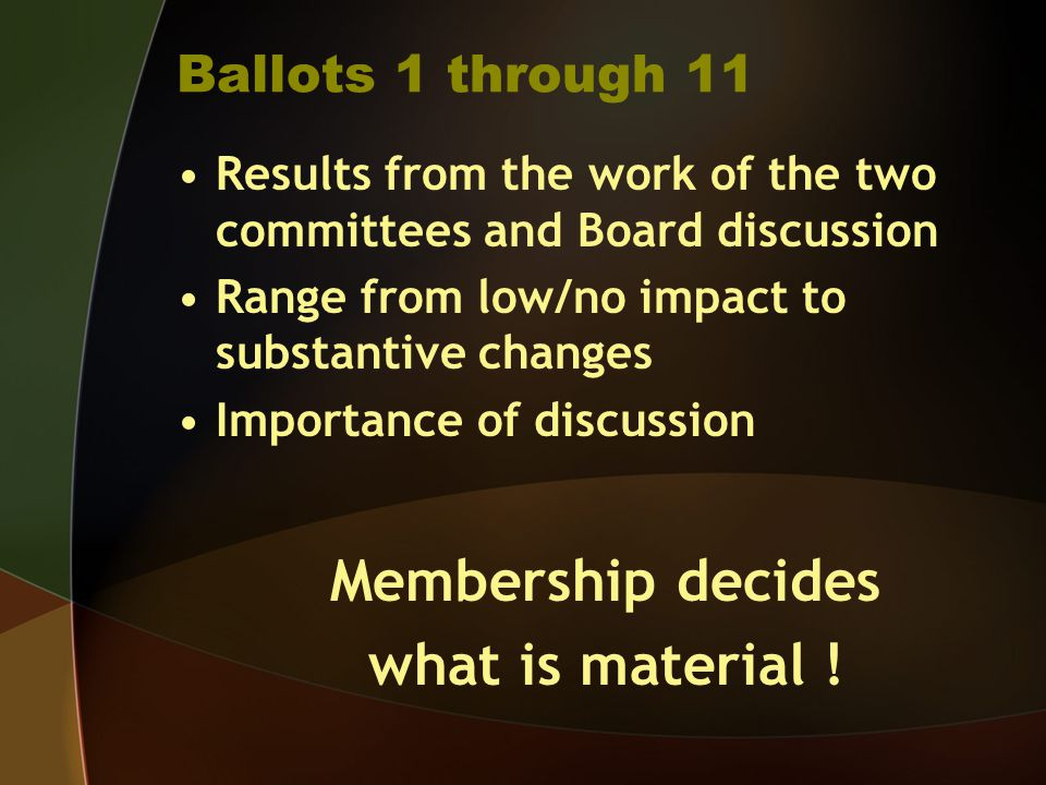 Ballots 1 through 11 Results from the work of the two committees and Board discussion Range from low/no impact to substantive changes Importance of discussion Membership decides what is material !