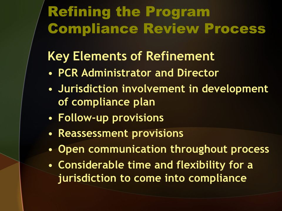 Refining the Program Compliance Review Process Key Elements of Refinement PCR Administrator and Director Jurisdiction involvement in development of compliance plan Follow-up provisions Reassessment provisions Open communication throughout process Considerable time and flexibility for a jurisdiction to come into compliance
