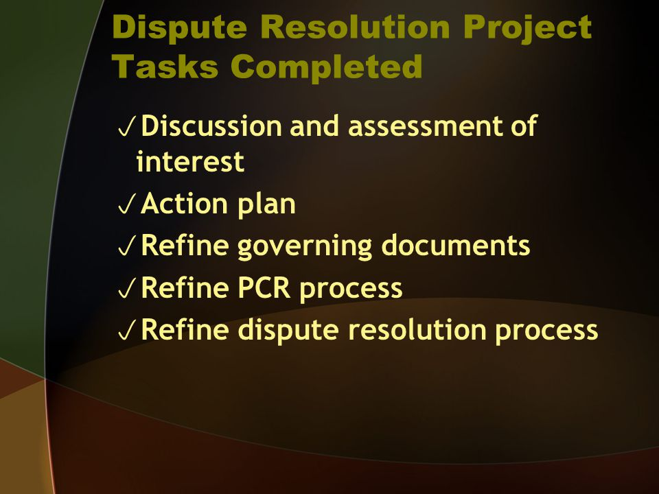 Dispute Resolution Project Tasks Completed  Discussion and assessment of interest  Action plan  Refine governing documents  Refine PCR process  Refine dispute resolution process
