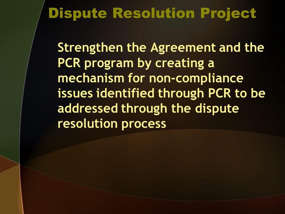 Dispute Resolution Project Strengthen the Agreement and the PCR program by creating a mechanism for non-compliance issues identified through PCR to be addressed through the dispute resolution process