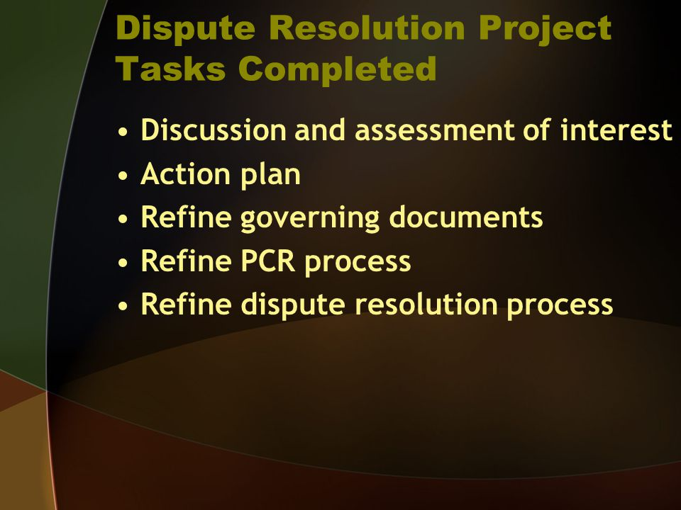 Dispute Resolution Project Tasks Completed Discussion and assessment of interest Action plan Refine governing documents Refine PCR process Refine dispute resolution process