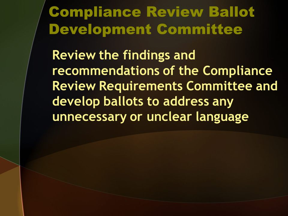 Compliance Review Ballot Development Committee Review the findings and recommendations of the Compliance Review Requirements Committee and develop ballots to address any unnecessary or unclear language