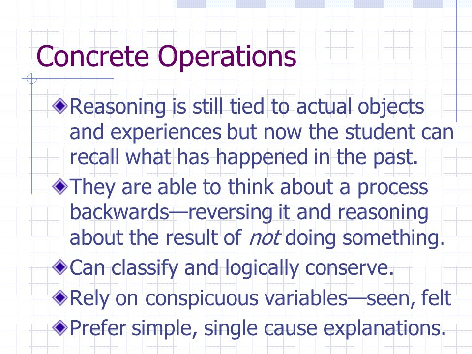 Concrete Operations Reasoning is still tied to actual objects and experiences but now the student can recall what has happened in the past.