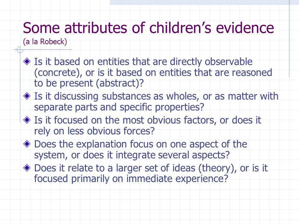 Some attributes of children's evidence (a la Robeck) Is it based on entities that are directly observable (concrete), or is it based on entities that are reasoned to be present (abstract).