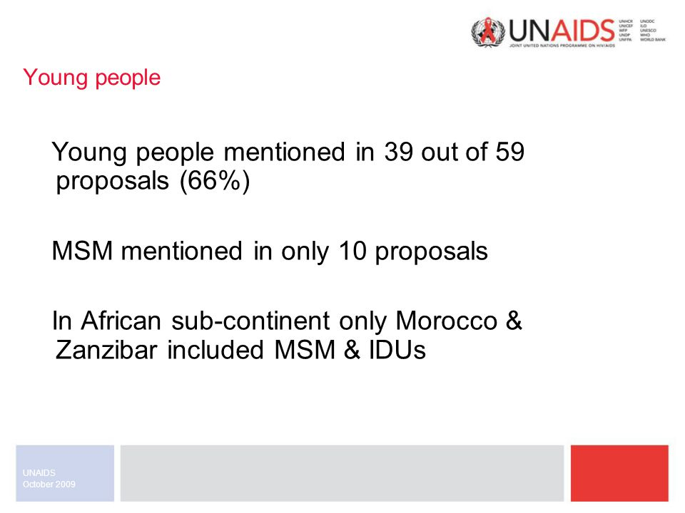 October 2009 UNAIDS Young people Young people mentioned in 39 out of 59 proposals (66%) MSM mentioned in only 10 proposals In African sub-continent only Morocco & Zanzibar included MSM & IDUs