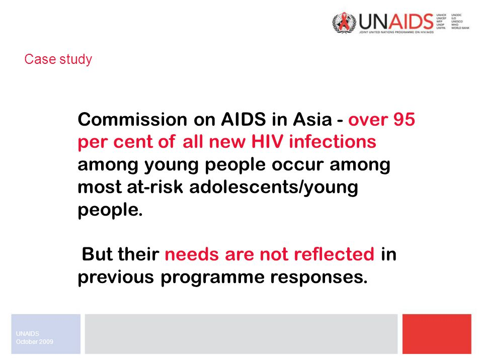 October 2009 UNAIDS Case study Commission on AIDS in Asia - over 95 per cent of all new HIV infections among young people occur among most at-risk adolescents/young people.