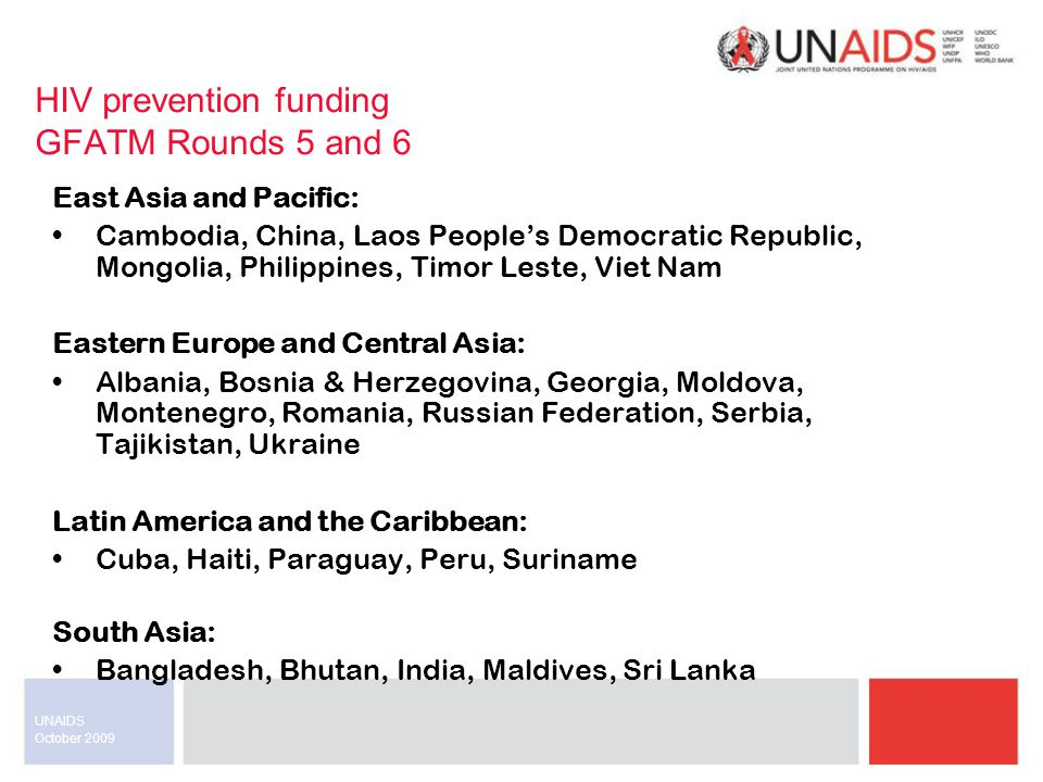October 2009 UNAIDS HIV prevention funding GFATM Rounds 5 and 6 North Africa and the Middle East: Djibouti, Egypt, Jordan, Mauritania, Morocco, Sudan, Tunisia SUB SAHARAN AFRICA East Africa: Burundi, Eritrea, Rwanda, Zanzibar (United Republic of Tanzania) West and Central Africa: Benin, Burkina Faso, Cameroon, Congo (Republic of the), Cote d'Ivoire, Ghana, Guinea, Liberia, Multi-country (West Africa Corridor Programme), Nigeria, Sao Tome & Principe, Senegal, Sierra Leone Southern Africa: Lesotho, Malawi, Mozambique, South Africa, Zimbabwe
