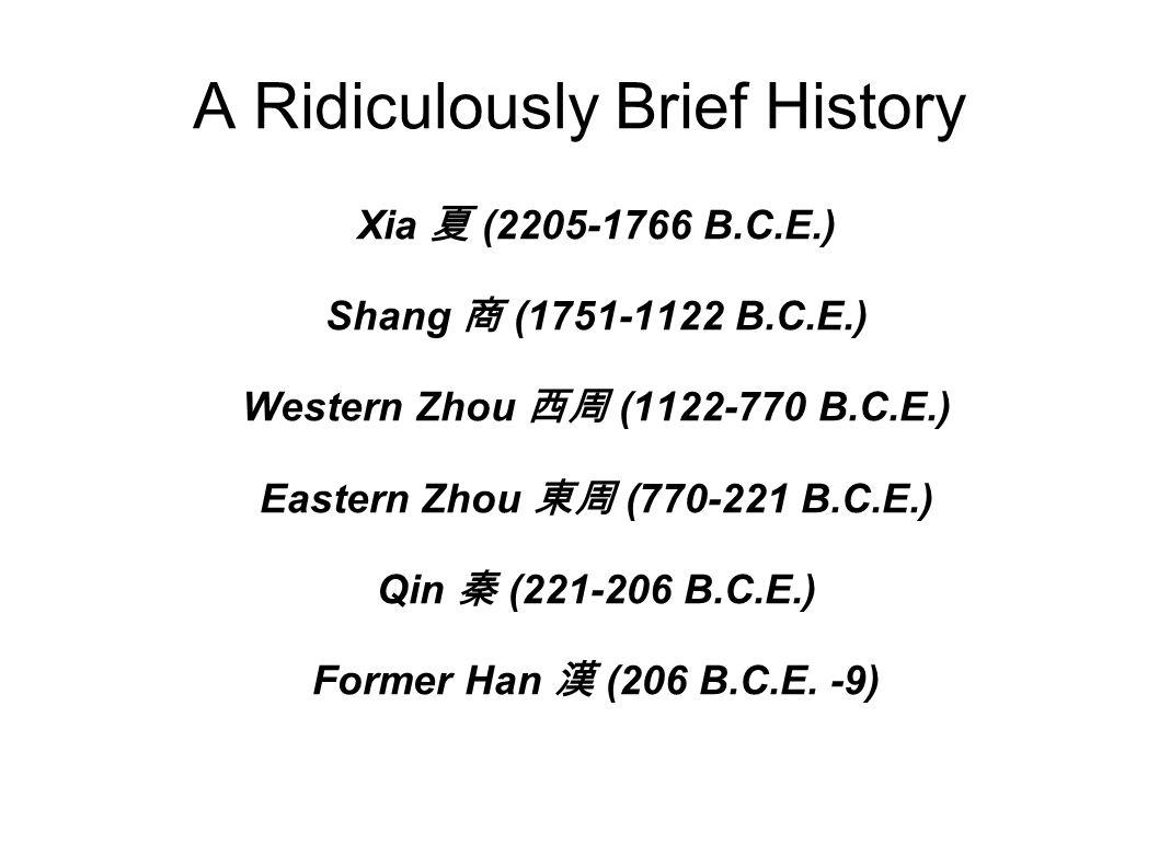 A Ridiculously Brief History Xia 夏 (2205-1766 B.C.E.) Shang 商 (1751-1122 B.C.E.) Western Zhou 西周 (1122-770 B.C.E.) Eastern Zhou 東周 (770-221 B.C.E.) Qin 秦 (221-206 B.C.E.) Former Han 漢 (206 B.C.E.