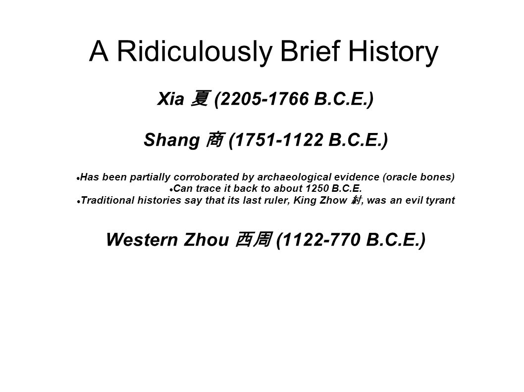 A Ridiculously Brief History Eastern Zhou 東周 (770-221 B.C.E.) Qin 秦 (221-206 B.C.E.) During the Warring States period, the number of states grew smaller and smaller Eventually, the state of Qin was victorious and united China Thus, he is often called the First Emperor His tomb is guarded by the famous Terracotta Army He was awesome Former Han 漢 (206 B.C.E.