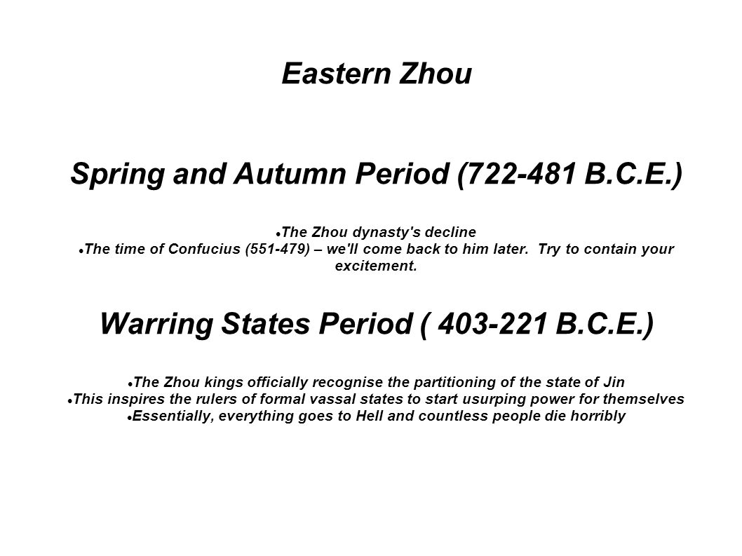 Eastern Zhou Spring and Autumn Period (722-481 B.C.E.) The Zhou dynasty s decline The time of Confucius (551-479) – we ll come back to him later.