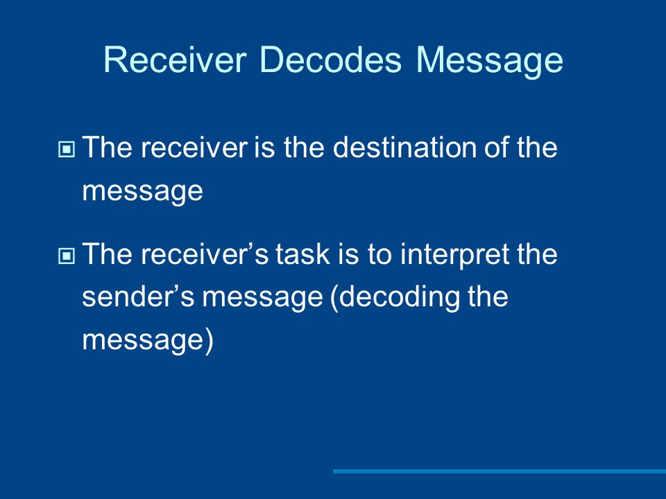 Receiver Decodes Message The receiver is the destination of the message The receiver's task is to interpret the sender's message (decoding the message)