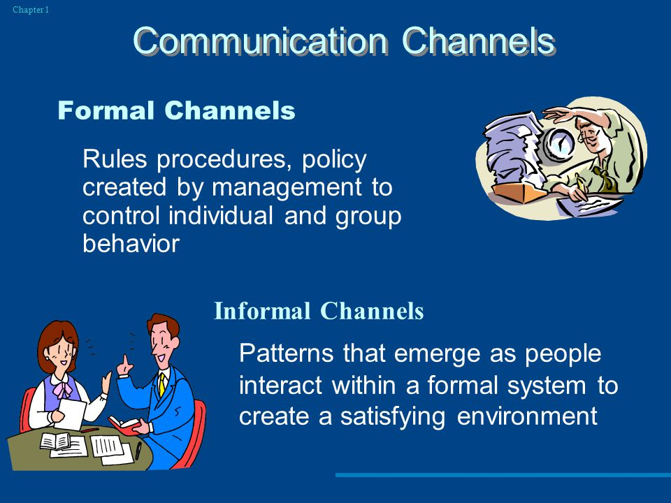 Formal Channels Rules procedures, policy created by management to control individual and group behavior Communication Channels Chapter 1 Informal Channels Patterns that emerge as people interact within a formal system to create a satisfying environment
