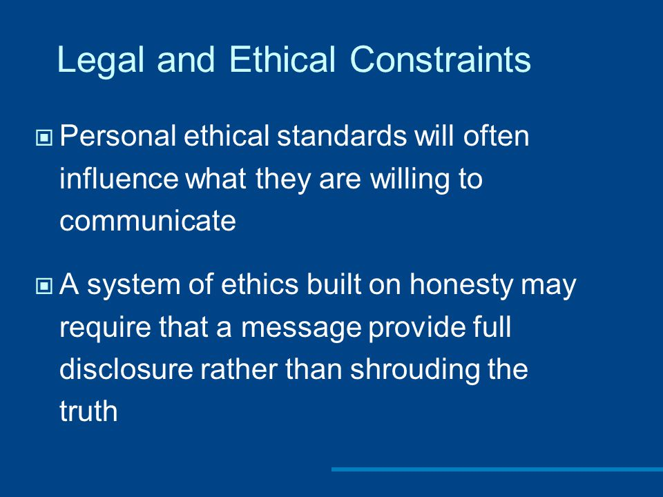 Legal and Ethical Constraints Personal ethical standards will often influence what they are willing to communicate A system of ethics built on honesty may require that a message provide full disclosure rather than shrouding the truth