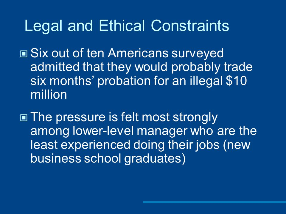Legal and Ethical Constraints Six out of ten Americans surveyed admitted that they would probably trade six months' probation for an illegal $10 million The pressure is felt most strongly among lower-level manager who are the least experienced doing their jobs (new business school graduates)
