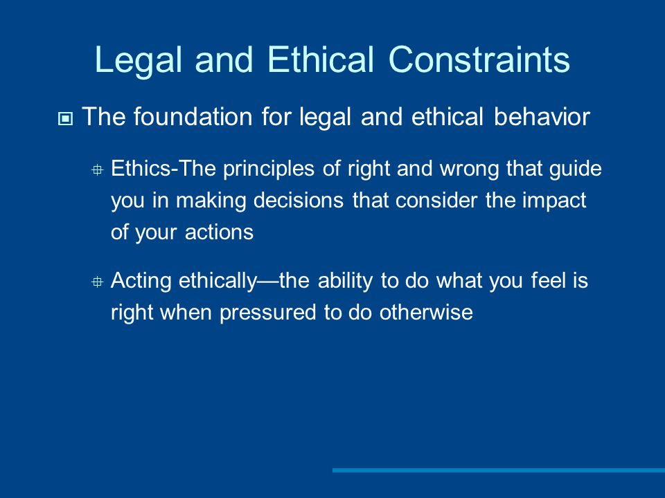 Legal and Ethical Constraints The foundation for legal and ethical behavior  Ethics-The principles of right and wrong that guide you in making decisions that consider the impact of your actions  Acting ethically—the ability to do what you feel is right when pressured to do otherwise