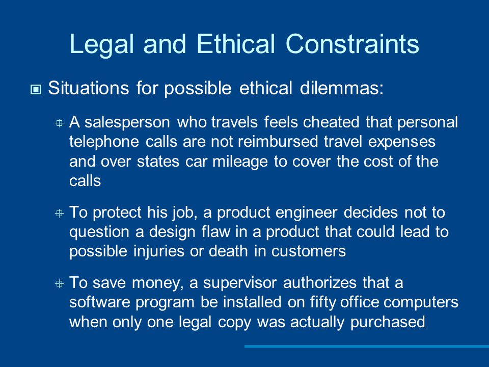 Legal and Ethical Constraints Situations for possible ethical dilemmas:  A salesperson who travels feels cheated that personal telephone calls are not reimbursed travel expenses and over states car mileage to cover the cost of the calls  To protect his job, a product engineer decides not to question a design flaw in a product that could lead to possible injuries or death in customers  To save money, a supervisor authorizes that a software program be installed on fifty office computers when only one legal copy was actually purchased