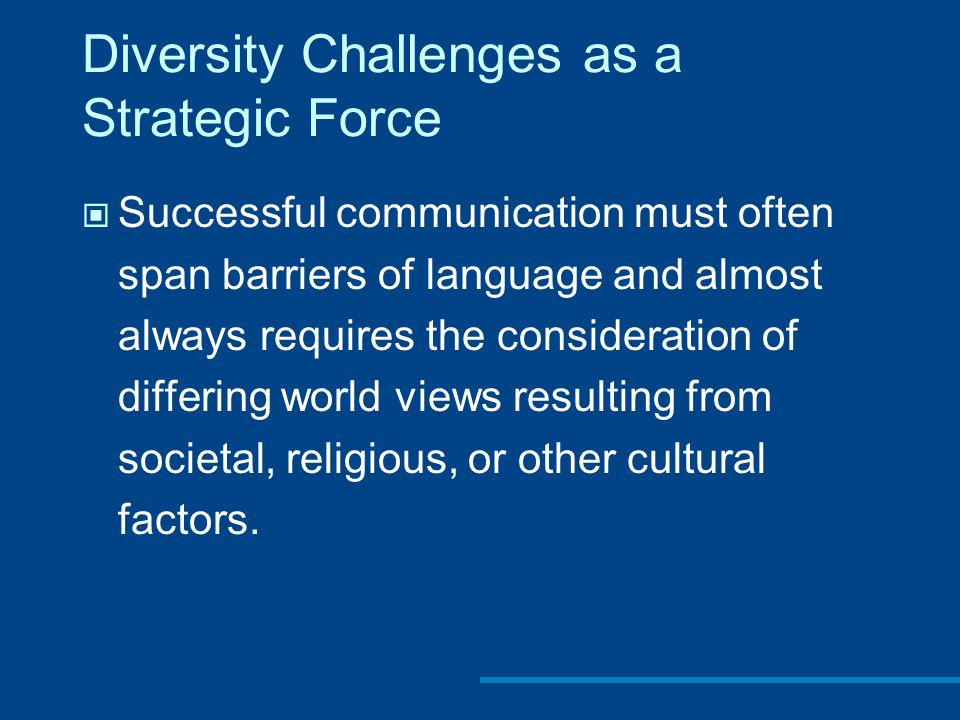 Diversity Challenges as a Strategic Force Successful communication must often span barriers of language and almost always requires the consideration of differing world views resulting from societal, religious, or other cultural factors.
