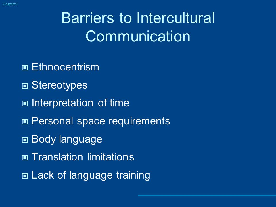 Barriers to Intercultural Communication Ethnocentrism Stereotypes Interpretation of time Personal space requirements Body language Translation limitations Lack of language training Chapter 1