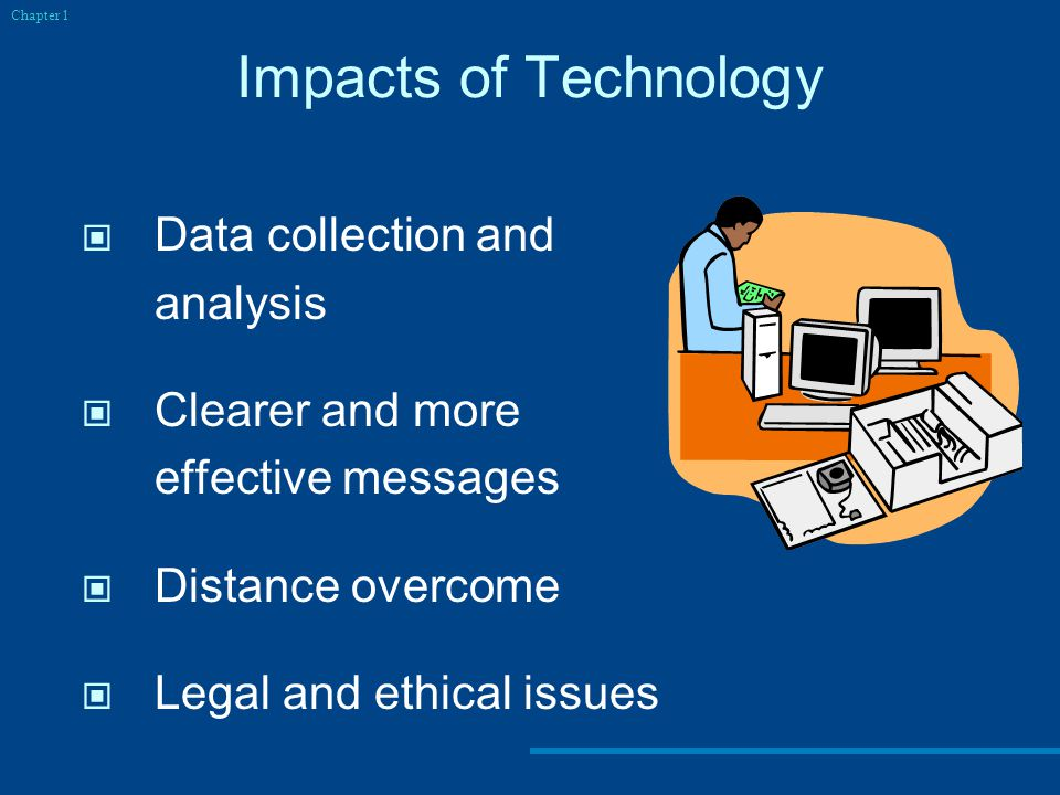 Impacts of Technology Data collection and analysis Clearer and more effective messages Distance overcome Legal and ethical issues Chapter 1