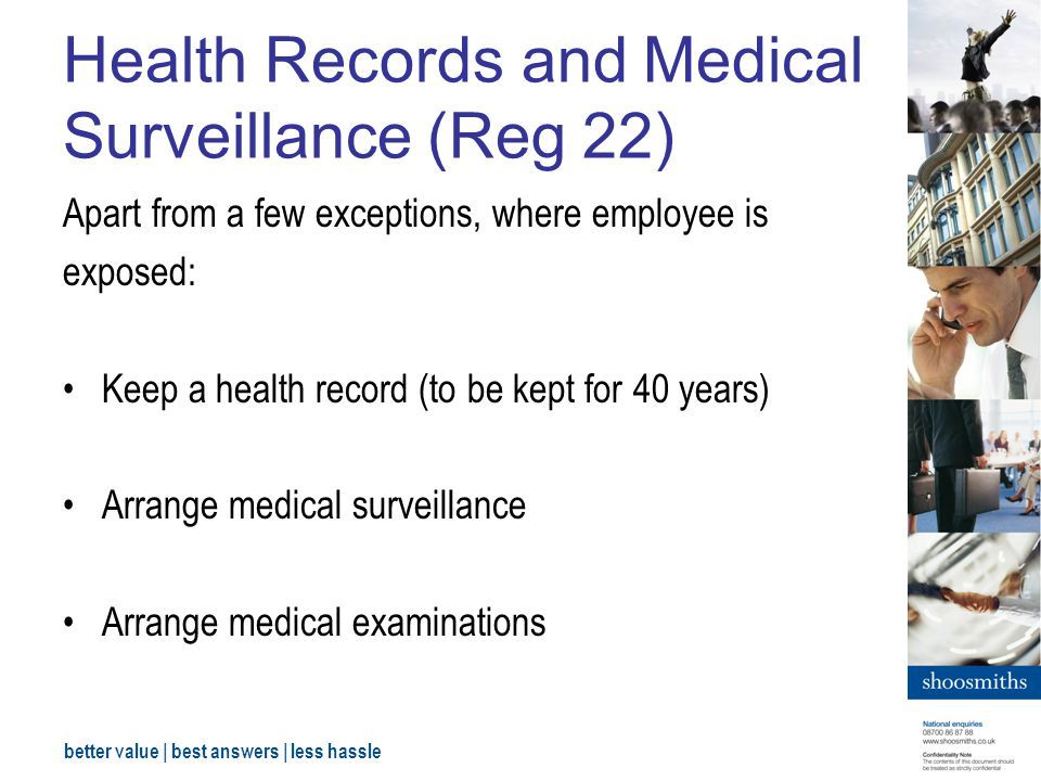 better value | best answers | less hassle Health Records and Medical Surveillance (Reg 22) Apart from a few exceptions, where employee is exposed: Keep a health record (to be kept for 40 years) Arrange medical surveillance Arrange medical examinations