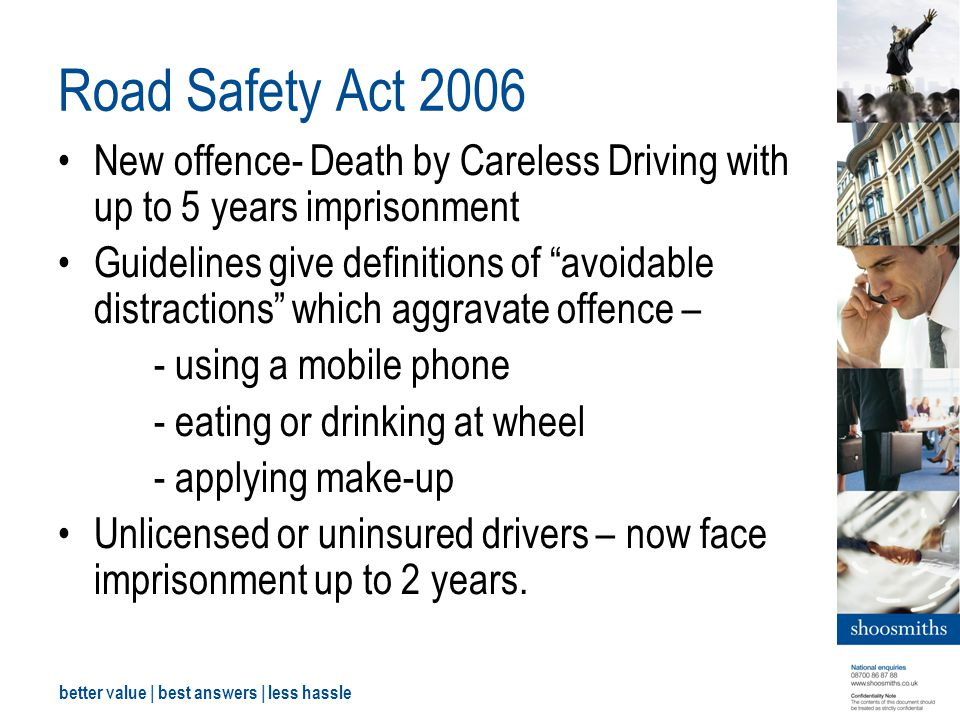 better value | best answers | less hassle Road Safety Act 2006 New offence- Death by Careless Driving with up to 5 years imprisonment Guidelines give definitions of avoidable distractions which aggravate offence – - using a mobile phone - eating or drinking at wheel - applying make-up Unlicensed or uninsured drivers – now face imprisonment up to 2 years.