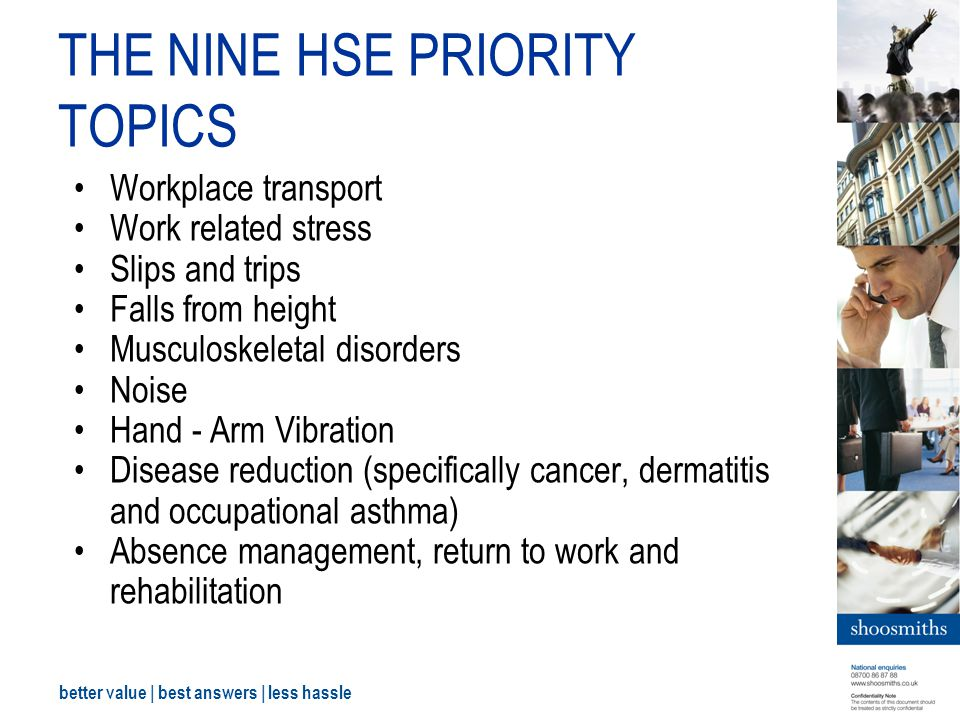 better value | best answers | less hassle THE NINE HSE PRIORITY TOPICS Workplace transport Work related stress Slips and trips Falls from height Musculoskeletal disorders Noise Hand - Arm Vibration Disease reduction (specifically cancer, dermatitis and occupational asthma) Absence management, return to work and rehabilitation