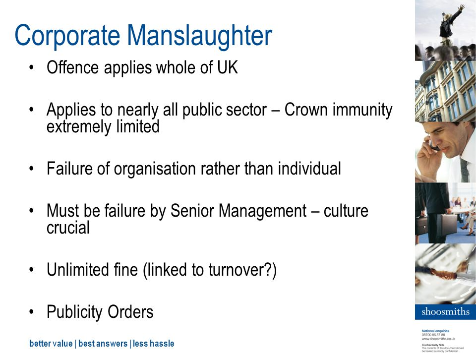 better value | best answers | less hassle Corporate Manslaughter Offence applies whole of UK Applies to nearly all public sector – Crown immunity extremely limited Failure of organisation rather than individual Must be failure by Senior Management – culture crucial Unlimited fine (linked to turnover?) Publicity Orders