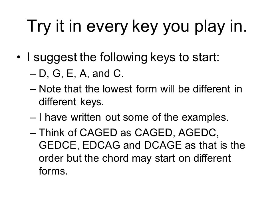 Try it in every key you play in. I suggest the following keys to start: –D, G, E, A, and C.