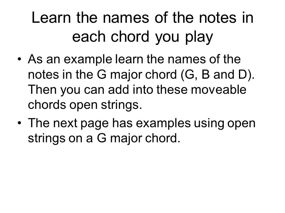 Learn the names of the notes in each chord you play As an example learn the names of the notes in the G major chord (G, B and D).