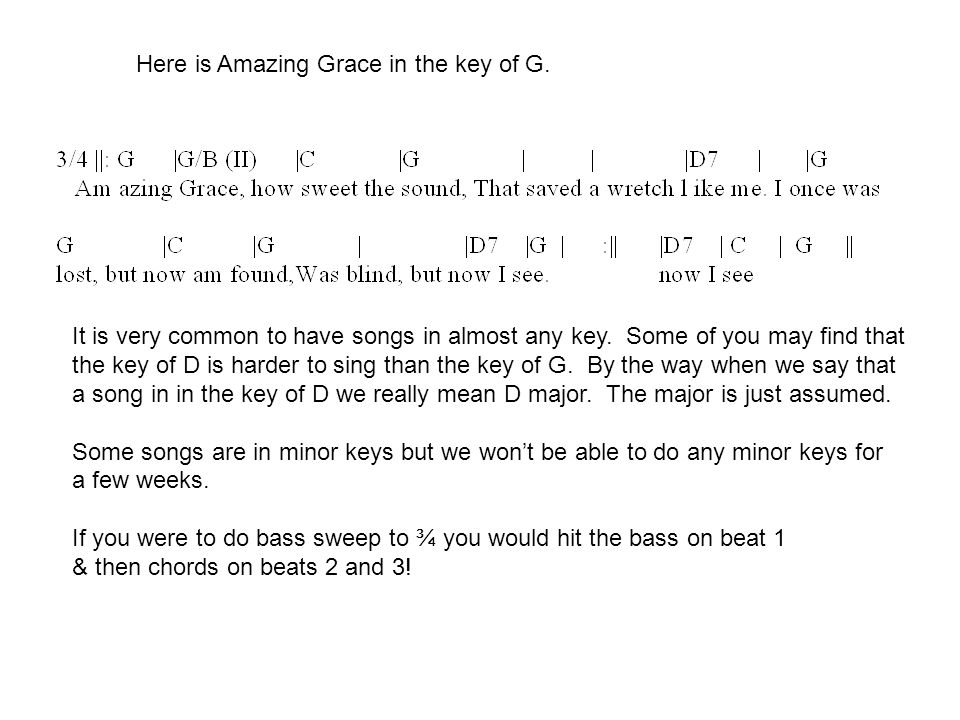 Here is Amazing Grace in the key of G. It is very common to have songs in almost any key.