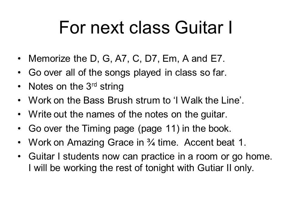 For next class Guitar I Memorize the D, G, A7, C, D7, Em, A and E7.